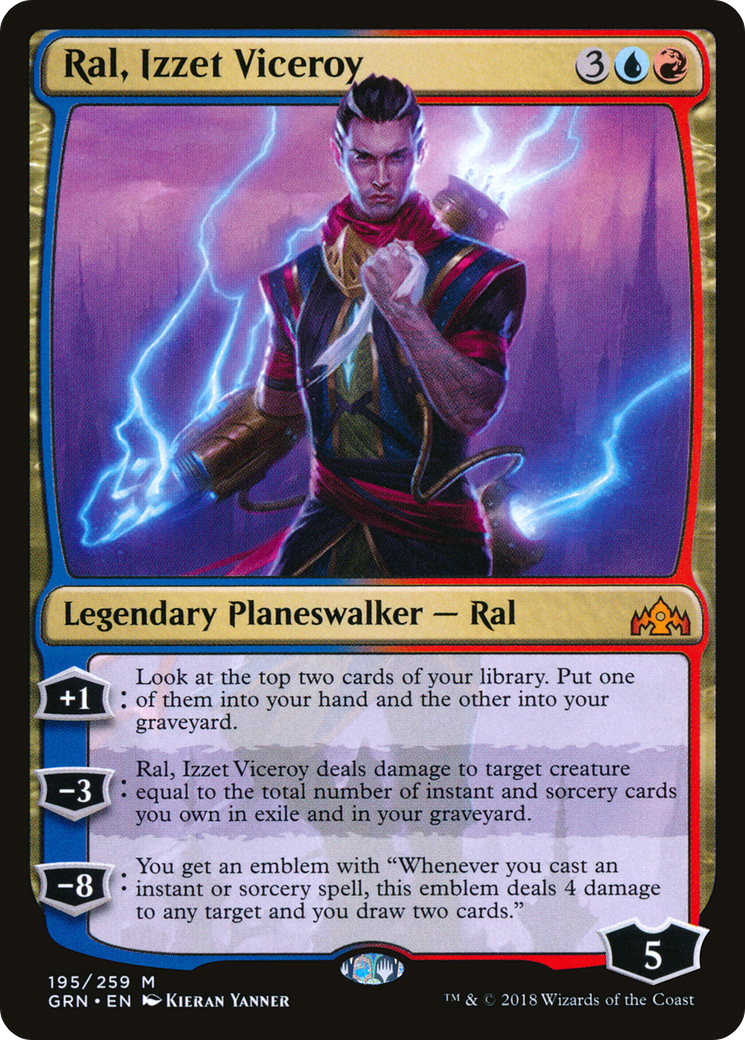 "+1: Look at the top two cards of your library. Put one of them into your hand and the other into your graveyard. −3: Ral, Izzet Viceroy deals damage to target creature equal to the total number of instant and sorcery cards you own in exile and in your graveyard. −8: You get an emblem with ""Whenever you cast an instant or sorcery spell, this emblem deals 4 damage to any target and you draw two cards."""