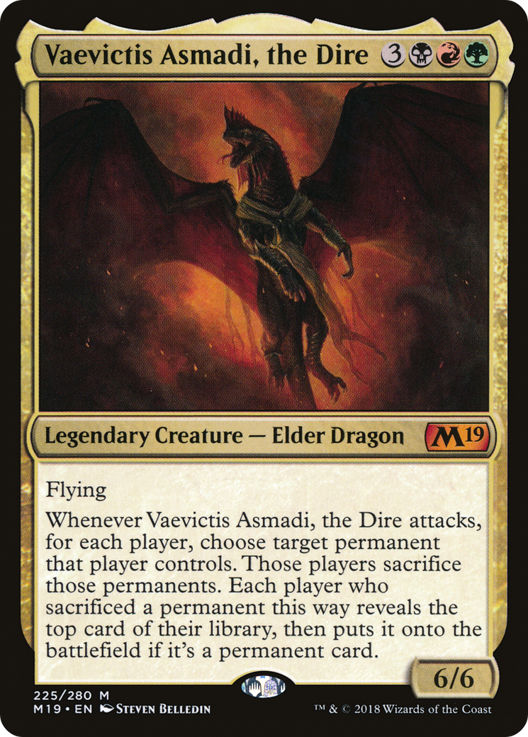 Flying Whenever Vaevictis Asmadi, the Dire attacks, for each player, choose target permanent that player controls. Those players sacrifice those permanents. Each player who sacrificed a permanent this way reveals the top card of their library, then puts it onto the battlefield if it's a permanent card.
