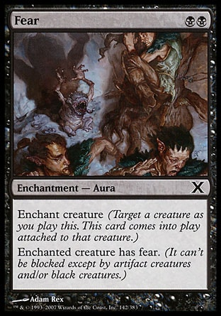 Fear (2, BB) 0/0\nEnchantment  — Aura\nEnchant creature (Target a creature as you cast this. This card enters the battlefield attached to that creature.)<br />\nEnchanted creature has fear. (It can't be blocked except by artifact creatures and/or black creatures.)\nTenth Edition: Common, Ninth Edition: Common, Eighth Edition: Common, Seventh Edition: Common, Classic (Sixth Edition): Common, Fifth Edition: Common, Ice Age: Common, Fourth Edition: Common, Revised Edition: Common, Unlimited Edition: Common, Limited Edition Beta: Common, Limited Edition Alpha: Common\n\n