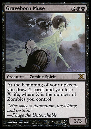 Graveborn Muse (4, 2BB) 3/3\nCreature  — Zombie Spirit\nAt the beginning of your upkeep, you draw X cards and you lose X life, where X is the number of Zombies you control.\nTenth Edition: Rare, Legions: Rare\n\n