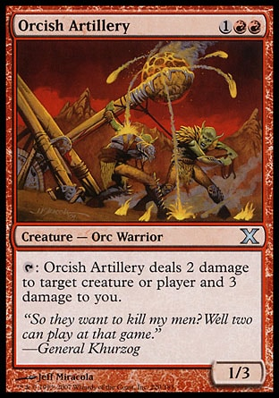 Orcish Artillery (3, 1RR) 1/3\nCreature  — Orc Warrior\n{T}: Orcish Artillery deals 2 damage to target creature or player and 3 damage to you.\nTenth Edition: Uncommon, Ninth Edition: Uncommon, Eighth Edition: Uncommon, Seventh Edition: Uncommon, Classic (Sixth Edition): Uncommon, Fifth Edition: Uncommon, Fourth Edition: Uncommon, Revised Edition: Uncommon, Unlimited Edition: Uncommon, Limited Edition Beta: Uncommon, Limited Edition Alpha: Uncommon\n\n