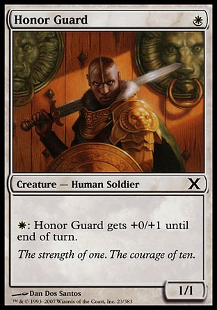 Honor Guard (1, W) 1/1\nCreature  — Human Soldier\n{W}: Honor Guard gets +0/+1 until end of turn.\nTenth Edition: Common, Ninth Edition: Common, Eighth Edition: Common, Seventh Edition: Common, Stronghold: Common\n\n