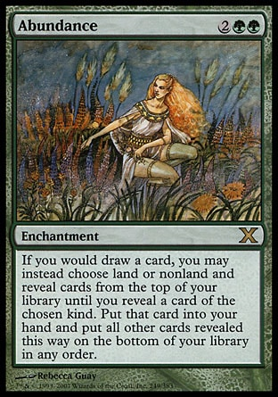 Abundance (4, 2GG) 0/0\nEnchantment\nIf you would draw a card, you may instead choose land or nonland and reveal cards from the top of your library until you reveal a card of the chosen kind. Put that card into your hand and put all other cards revealed this way on the bottom of your library in any order.\nTenth Edition: Rare, Urza's Saga: Rare\n\n
