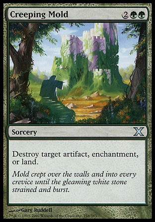 Creeping Mold (4, 2GG) 0/0\nSorcery\nDestroy target artifact, enchantment, or land.\nTenth Edition: Uncommon, Ninth Edition: Uncommon, Mirrodin: Uncommon, Eighth Edition: Uncommon, Seventh Edition: Uncommon, Classic (Sixth Edition): Uncommon, Visions: Uncommon\n\n