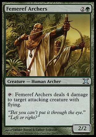 Femeref Archers (3, 2G) 2/2\nCreature  — Human Archer\n{T}: Femeref Archers deals 4 damage to target attacking creature with flying.\nTenth Edition: Uncommon, Seventh Edition: Uncommon, Classic (Sixth Edition): Uncommon, Mirage: Uncommon\n\n
