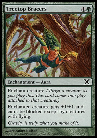 Treetop Bracers (2, 1G) 0/0\nEnchantment  — Aura\nEnchant creature (Target a creature as you cast this. This card enters the battlefield attached to that creature.)<br />\nEnchanted creature gets +1/+1 and can't be blocked except by creatures with flying.\nTenth Edition: Common, Ninth Edition: Common, Nemesis: Common\n\n