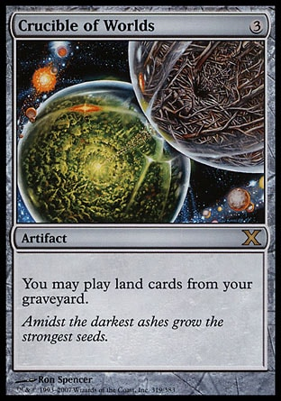 Crucible of Worlds (3, 3) 0/0\nArtifact\nYou may play land cards from your graveyard.\nTenth Edition: Rare, Fifth Dawn: Rare\n\n