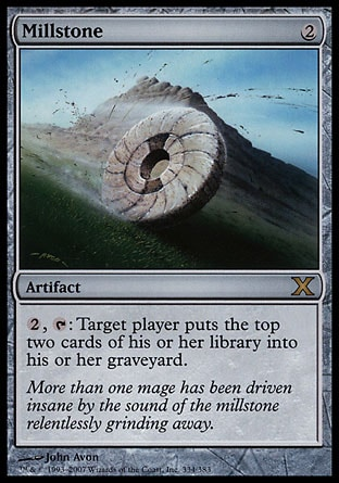 Millstone (2, 2) 0/0\nArtifact\n{2}, {T}: Target player puts the top two cards of his or her library into his or her graveyard.\nTenth Edition: Rare, Ninth Edition: Rare, Eighth Edition: Rare, Seventh Edition: Rare, Classic (Sixth Edition): Rare, Fifth Edition: Rare, Fourth Edition: Rare, Revised Edition: Rare, Antiquities: Uncommon\n\n