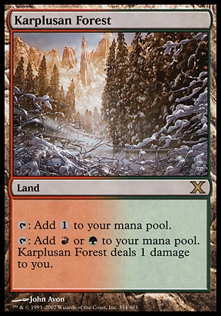 Karplusan Forest (0, ) 0/0\nLand\n{T}: Add {1} to your mana pool.<br />\n{T}: Add {R} or {G} to your mana pool. Karplusan Forest deals 1 damage to you.\nTenth Edition: Rare, Ninth Edition: Rare, Seventh Edition: Rare, Classic (Sixth Edition): Rare, Fifth Edition: Rare, Ice Age: Rare\n\n