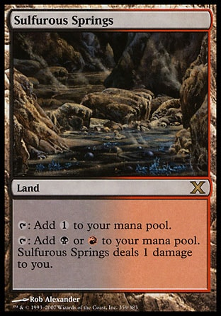 Sulfurous Springs (0, ) \nLand\n{T}: Add {1} to your mana pool.<br />\n{T}: Add {B} or {R} to your mana pool. Sulfurous Springs deals 1 damage to you.\nTenth Edition: Rare, Ninth Edition: Rare, Seventh Edition: Rare, Classic (Sixth Edition): Rare, Fifth Edition: Rare, Ice Age: Rare\n\n