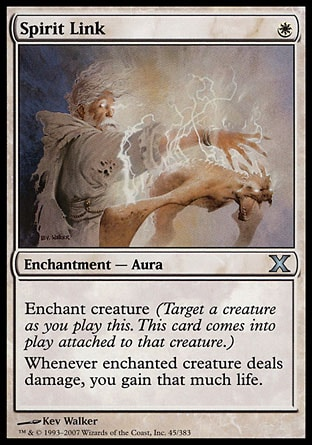 Spirit Link (1, W) 0/0\nEnchantment  — Aura\nEnchant creature (Target a creature as you cast this. This card enters the battlefield attached to that creature.)<br />\nWhenever enchanted creature deals damage, you gain that much life.\nTenth Edition: Uncommon, Ninth Edition: Uncommon, Eighth Edition: Uncommon, Seventh Edition: Uncommon, Classic (Sixth Edition): Uncommon, Fifth Edition: Uncommon, Fourth Edition: Uncommon, Legends: Uncommon\n\n