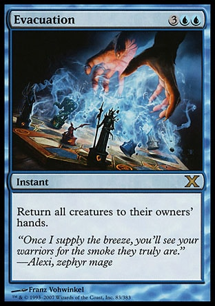 Evacuation (5, 3UU) 0/0\nInstant\nReturn all creatures to their owners' hands.\nTenth Edition: Rare, Ninth Edition: Rare, Eighth Edition: Rare, Seventh Edition: Rare, Stronghold: Rare\n\n