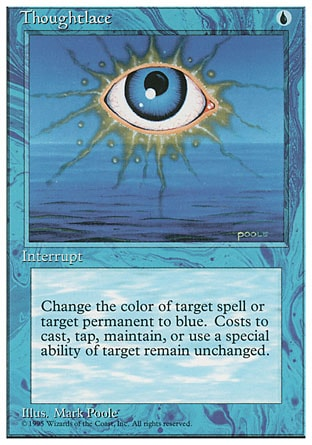 Thoughtlace (1, U) 0/0 Instant Target spell or permanent becomes blue. (Mana symbols on that permanent remain unchanged.) Fourth Edition: Rare, Revised Edition: Rare, Unlimited Edition: Rare, Limited Edition Beta: Rare, Limited Edition Alpha: Rare