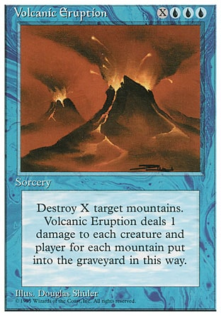 Volcanic Eruption (4, XUUU) 0/0 Sorcery Destroy X target Mountains. Volcanic Eruption deals damage to each creature and each player equal to the number of Mountains destroyed this way. Fourth Edition: Rare, Revised Edition: Rare, Unlimited Edition: Rare, Limited Edition Beta: Rare, Limited Edition Alpha: Rare