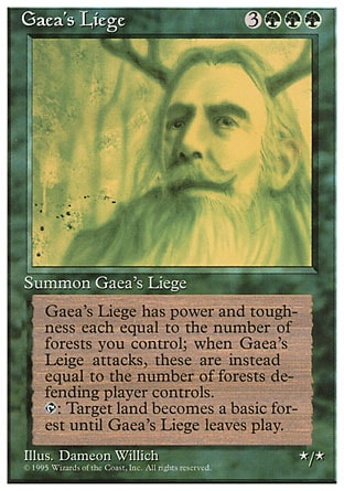 """Gaea's Liege (6, 3GGG) 0/0 Creature  — Avatar As long as Gaea's Liege isn't attacking, its power and toughness are each equal to the number of Forests you control. As long as Gaea's Liege is attacking, its power and toughness are each equal to the number of Forests defending player controls.<br /> {T}: Target land becomes a Forest until Gaea's Liege leaves the battlefield. Time Spiral """"Timeshifted"""": Special, Fourth Edition: Rare, Revised Edition: Rare, Unlimited Edition: Rare, Limited Edition Beta: Rare, Limited Edition Alpha: Rare"""