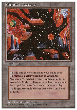 Mishra's Factory (0, ) \nLand\n{T}: Add {1} to your mana pool.<br />\n{1}: Mishra's Factory becomes a 2/2 Assembly-Worker artifact creature until end of turn. It's still a land.<br />\n{T}: Target Assembly-Worker creature gets +1/+1 until end of turn.\nDuel Decks: Elspeth vs. Tezzeret: Uncommon, Masters Edition: Uncommon, Fourth Edition: Uncommon, Antiquities: Uncommon, Antiquities: Rare, Antiquities: Rare, Antiquities: Rare\n\n
