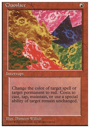 Chaoslace (1, R) 0/0 Instant Target spell or permanent becomes red. (Its mana symbols remain unchanged.) Fourth Edition: Rare, Revised Edition: Rare, Unlimited Edition: Rare, Limited Edition Beta: Rare, Limited Edition Alpha: Rare