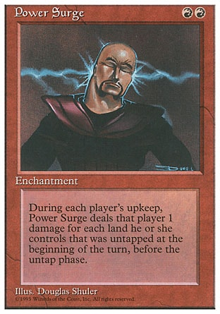 Power Surge (2, RR) 0/0 Enchantment At the beginning of each player's upkeep, Power Surge deals X damage to that player, where X is the number of untapped lands he or she controlled at the beginning of this turn. Fourth Edition: Rare, Revised Edition: Rare, Unlimited Edition: Rare, Limited Edition Beta: Rare, Limited Edition Alpha: Rare