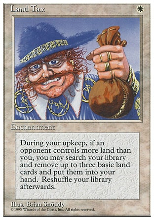 Land Tax (1, W) 0/0 Enchantment At the beginning of your upkeep, if an opponent controls more lands than you, you may search your library for up to three basic land cards, reveal them, and put them into your hand. If you do, shuffle your library. Masters Edition III: Rare, Battle Royale: Uncommon, Fourth Edition: Rare, Legends: Uncommon