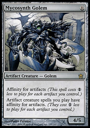 Mycosynth Golem (11, 11) 4/5 Artifact Creature  — Golem Affinity for artifacts (This spell costs {1} less to cast for each artifact you control.)<br /> Artifact creature spells you cast have affinity for artifacts. (They cost {1} less to cast for each artifact you control.) Fifth Dawn: Rare