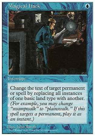 """Magical Hack (1, U) 0/0 Instant Change the text of target spell or permanent by replacing all instances of one basic land type with another. (For example, you may change """"swampwalk"""" to """"plainswalk."""" This effect lasts indefinitely.) Fifth Edition: Rare, Fourth Edition: Rare, Revised Edition: Rare, Unlimited Edition: Rare, Limited Edition Beta: Rare, Limited Edition Alpha: Rare"""