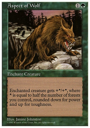 Aspect of Wolf (2, 1G) 0/0 Enchantment  — Aura Enchant creature<br /> Enchanted creature gets +X/+Y, where X is half the number of Forests you control, rounded down, and Y is half the number of Forests you control, rounded up. Fifth Edition: Rare, Fourth Edition: Rare, Revised Edition: Rare, Unlimited Edition: Rare, Limited Edition Beta: Rare, Limited Edition Alpha: Rare