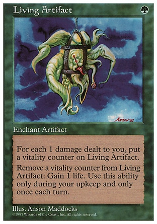 Living Artifact (1, G) 0/0 Enchantment  — Aura Enchant artifact<br /> Whenever you're dealt damage, put that many vitality counters on Living Artifact.<br /> At the beginning of your upkeep, you may remove a vitality counter from Living Artifact. If you do, you gain 1 life. Fifth Edition: Rare, Fourth Edition: Rare, Revised Edition: Rare, Unlimited Edition: Rare, Limited Edition Beta: Rare, Limited Edition Alpha: Rare