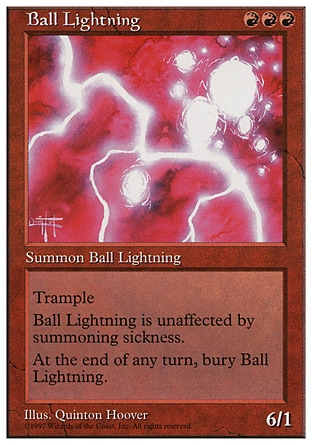 Ball Lightning (3, RRR) 6/1 Creature  — Elemental Trample (If this creature would deal enough damage to its blockers to destroy them, you may have it deal the rest of its damage to defending player or planeswalker.)<br /> Haste (This creature can attack and {T} as soon as it comes under your control.)<br /> At the beginning of the end step, sacrifice Ball Lightning. Magic 2010: Rare, Masters Edition: Rare, Beatdown: Rare, Fifth Edition: Rare, Fourth Edition: Rare, The Dark: Rare