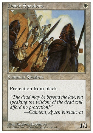 Death Speakers (1, W) 1/1 Creature  — Human Cleric Protection from black Masters Edition: Common, Fifth Edition: Common, Homelands: Uncommon