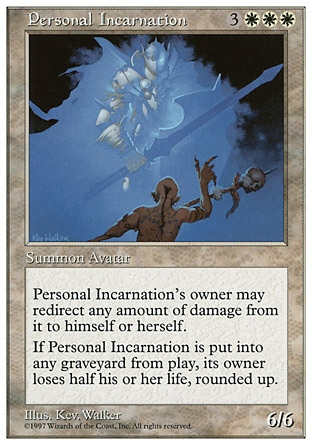 Personal Incarnation (6, 3WWW) 6/6 Creature  — Avatar Incarnation {0}: The next 1 damage that would be dealt to Personal Incarnation this turn is dealt to its owner instead. Any player may activate this ability, but only if he or she owns Personal Incarnation.<br /> When Personal Incarnation is put into a graveyard from the battlefield, its owner loses half his or her life, rounded up. Fifth Edition: Rare, Fourth Edition: Rare, Revised Edition: Rare, Unlimited Edition: Rare, Limited Edition Beta: Rare, Limited Edition Alpha: Rare