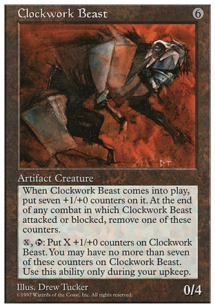 Clockwork Beast (6, 6) 0/4 Artifact Creature  — Beast Clockwork Beast enters the battlefield with seven +1/+0 counters on it.<br /> At end of combat, if Clockwork Beast attacked or blocked this combat, remove a +1/+0 counter from it.<br /> {X}, {T}: Put up to X +1/+0 counters on Clockwork Beast. This ability can't cause the total number of +1/+0 counters on Clockwork Beast to be greater than seven. Activate this ability only during your upkeep. Masters Edition: Uncommon, Beatdown: Rare, Fifth Edition: Rare, Fourth Edition: Rare, Revised Edition: Rare, Unlimited Edition: Rare, Limited Edition Beta: Rare, Limited Edition Alpha: Rare