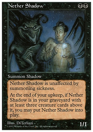 Nether Shadow (2, BB) 1/1 Creature  — Spirit Haste<br /> At the beginning of your upkeep, if Nether Shadow is in your graveyard with three or more creature cards above it, you may put Nether Shadow onto the battlefield. Masters Edition: Uncommon, Fifth Edition: Rare, Fourth Edition: Rare, Revised Edition: Rare, Unlimited Edition: Rare, Limited Edition Beta: Rare, Limited Edition Alpha: Rare