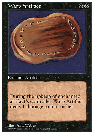 Warp Artifact (2, BB) 0/0 Enchantment  — Aura Enchant artifact<br /> At the beginning of the upkeep of enchanted artifact's controller, Warp Artifact deals 1 damage to that player. Fifth Edition: Rare, Fourth Edition: Rare, Revised Edition: Rare, Unlimited Edition: Rare, Limited Edition Beta: Rare, Limited Edition Alpha: Rare