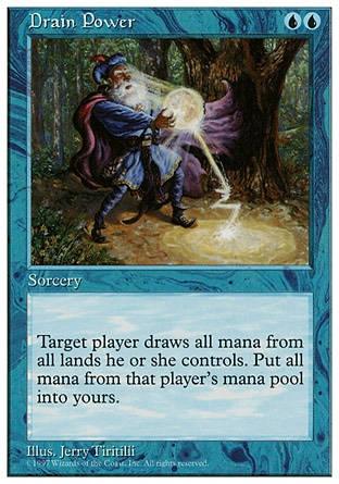 Drain Power (2, UU) 0/0 Sorcery Target player activates a mana ability of each land he or she controls, then empties his or her mana pool. Add mana to your mana pool equal to the type and amount emptied from that player's mana pool this way. Fifth Edition: Rare, Fourth Edition: Rare, Revised Edition: Rare, Unlimited Edition: Rare, Limited Edition Beta: Rare, Limited Edition Alpha: Rare