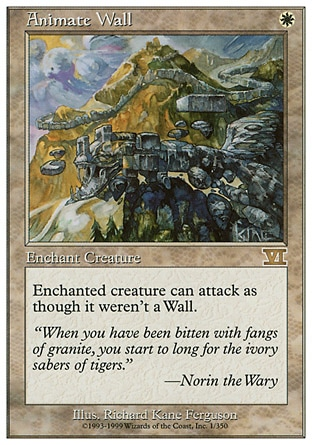 Animate Wall (1, W) 0/0 Enchantment  — Aura Enchant Wall<br /> Enchanted Wall can attack as though it didn't have defender. Masters Edition: Uncommon, Classic (Sixth Edition): Rare, Fifth Edition: Rare, Fourth Edition: Rare, Revised Edition: Rare, Unlimited Edition: Rare, Limited Edition Beta: Rare, Limited Edition Alpha: Rare