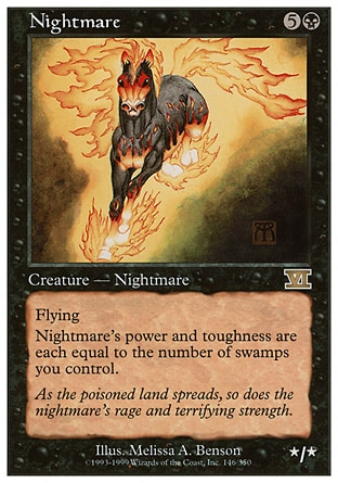 Nightmare (6, 5B) 0/0 Creature  — Nightmare Horse Flying<br /> Nightmare's power and toughness are each equal to the number of Swamps you control. Magic 2010: Rare, Tenth Edition: Rare, Ninth Edition: Rare, Eighth Edition: Rare, Seventh Edition: Rare, Classic (Sixth Edition): Rare, Fifth Edition: Rare, Fourth Edition: Rare, Revised Edition: Rare, Unlimited Edition: Rare, Limited Edition Beta: Rare, Limited Edition Alpha: Rare