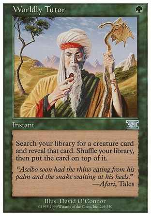 Worldly Tutor (1, G) 0/0\nInstant\nSearch your library for a creature card and reveal that card. Shuffle your library, then put the card on top of it.\nClassic (Sixth Edition): Uncommon, Mirage: Uncommon\n\n