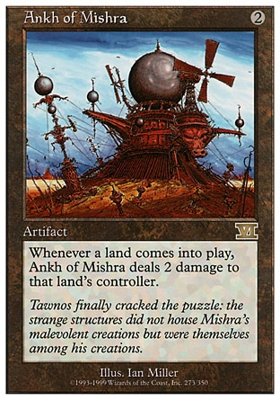 Ankh of Mishra (2, 2) 0/0 Artifact Whenever a land enters the battlefield, Ankh of Mishra deals 2 damage to that land's controller. Masters Edition: Rare, Classic (Sixth Edition): Rare, Fifth Edition: Rare, Fourth Edition: Rare, Revised Edition: Rare, Unlimited Edition: Rare, Limited Edition Beta: Rare, Limited Edition Alpha: Rare