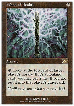 Wand of Denial (2, 2) 0/0\nArtifact\n{T}: Look at the top card of target player's library. If it's a nonland card, you may pay 2 life. If you do, put it into that player's graveyard.\nClassic (Sixth Edition): Rare, Visions: Rare\n\n