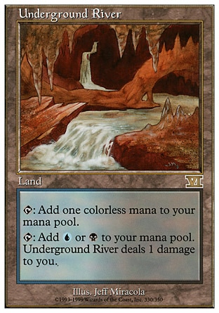 Underground River (0, ) 0/0 Land {T}: Add {1} to your mana pool.<br /> {T}: Add {U} or {B} to your mana pool. Underground River deals 1 damage to you. Tenth Edition: Rare, Ninth Edition: Rare, Seventh Edition: Rare, Classic (Sixth Edition): Rare, Fifth Edition: Rare, Ice Age: Rare