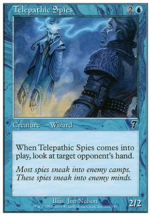 Telepathic Spies (3, 2U) 2/2\nCreature  — Human Wizard\nWhen Telepathic Spies enters the battlefield, look at target opponent's hand.\nSeventh Edition: Common, Urza's Destiny: Common\n\n