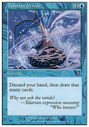 Tolarian Winds (2, 1U) 0/0\nInstant\nDiscard all the cards in your hand, then draw that many cards.\nSeventh Edition: Common, Beatdown: Common, Urza's Saga: Common\n\n