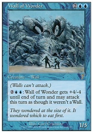 Wall of Wonder (4, 2UU) 1/5\nCreature  — Wall\nDefender (This creature can't attack.)<br />\n{2}{U}{U}: Wall of Wonder gets +4/-4 until end of turn and can attack this turn as though it didn't have defender.\nSeventh Edition: Rare, Chronicles: Uncommon, Legends: Uncommon\n\n