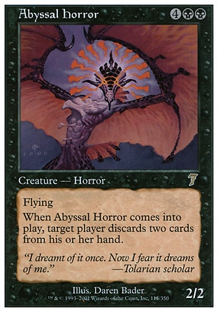 Abyssal Horror (6, 4BB) 2/2\nCreature  — Horror\nFlying<br />\nWhen Abyssal Horror enters the battlefield, target player discards two cards.\nSeventh Edition: Rare, Starter 1999: Rare, Urza's Saga: Rare\n\n