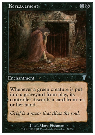 Bereavement (2, 1B) 0/0\nEnchantment\nWhenever a green creature dies, its controller discards a card.\nSeventh Edition: Uncommon, Urza's Saga: Uncommon\n\n
