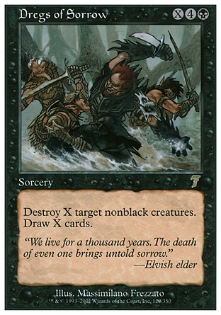 Dregs of Sorrow (6, X4B) 0/0\nSorcery\nDestroy X target nonblack creatures. Draw X cards.\nSeventh Edition: Rare, Tempest: Rare\n\n