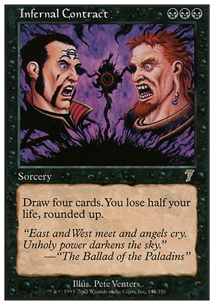 Infernal Contract (3, BBB) 0/0\nSorcery\nDraw four cards. You lose half your life, rounded up.\nSeventh Edition: Rare, Classic (Sixth Edition): Rare, Mirage: Rare\n\n
