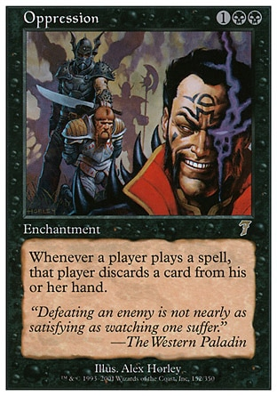 Oppression (3, 1BB) 0/0\nEnchantment\nWhenever a player casts a spell, that player discards a card.\nSeventh Edition: Rare, Urza's Saga: Rare\n\n