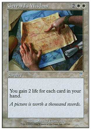 Gerrard's Wisdom (4, 2WW) 0/0\nSorcery\nYou gain 2 life for each card in your hand.\nSeventh Edition: Uncommon, Starter 1999: Rare, Weatherlight: Uncommon\n\n