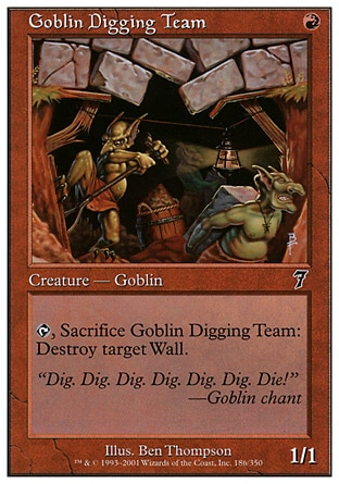 Goblin Digging Team (1, R) 1/1\nCreature  — Goblin\n{T}, Sacrifice Goblin Digging Team: Destroy target Wall.\nSeventh Edition: Common, Classic (Sixth Edition): Common, Fifth Edition: Common, Chronicles: Common, The Dark: Common\n\n
